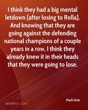 Mark Gole  - I think they had a big mental letdown [after losing to Rolla]. And knowing that they are going against the defending national champions of a couple years in a row, I think they already knew it in their heads that they were going to lose.