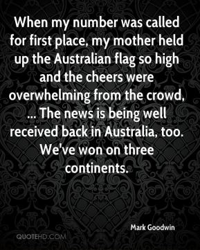 Mark Goodwin  - When my number was called for first place, my mother held up the Australian flag so high and the cheers were overwhelming from the crowd, ... The news is being well received back in Australia, too. We've won on three continents.