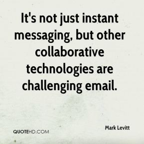 Mark Levitt  - It's not just instant messaging, but other collaborative technologies are challenging email.