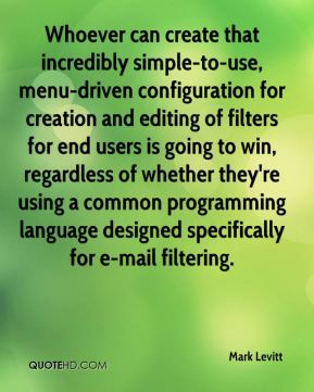 Mark Levitt  - Whoever can create that incredibly simple-to-use, menu-driven configuration for creation and editing of filters for end users is going to win, regardless of whether they're using a common programming language designed specifically for e-mail filtering.
