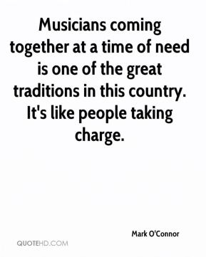 Mark O'Connor  - Musicians coming together at a time of need is one of the great traditions in this country. It's like people taking charge.