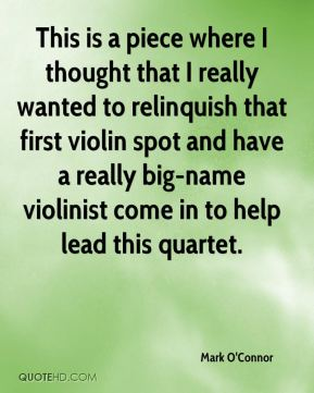 Mark O'Connor  - This is a piece where I thought that I really wanted to relinquish that first violin spot and have a really big-name violinist come in to help lead this quartet.