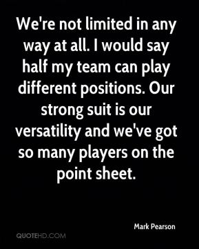We're not limited in any way at all. I would say half my team can play different positions. Our strong suit is our versatility and we've got so many players on the point sheet.