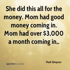 Mark Simpson  - She did this all for the money. Mom had good money coming in. Mom had over $3,000 a month coming in.