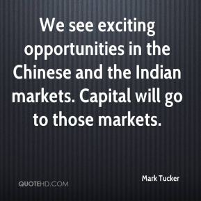 Mark Tucker  - We see exciting opportunities in the Chinese and the Indian markets. Capital will go to those markets.