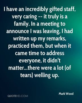 Mark Wood  - I have an incredibly gifted staff, very caring -- it truly is a family. In a meeting to announce I was leaving, I had written up my remarks, practiced them, but when it came time to address everyone, it didn't matter...there were a lot (of tears) welling up.