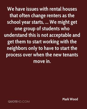 Mark Wood  - We have issues with rental houses that often change renters as the school year starts, ... We might get one group of students who understand this is not acceptable and get them to start working with the neighbors only to have to start the process over when the new tenants move in.