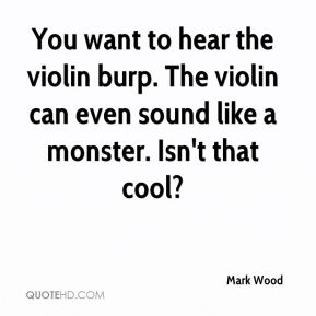 Mark Wood  - You want to hear the violin burp. The violin can even sound like a monster. Isn't that cool?