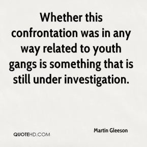 Martin Gleeson  - Whether this confrontation was in any way related to youth gangs is something that is still under investigation.
