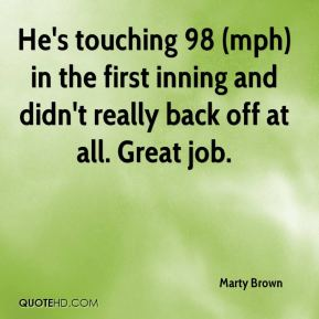 Marty Brown  - He's touching 98 (mph) in the first inning and didn't really back off at all. Great job.
