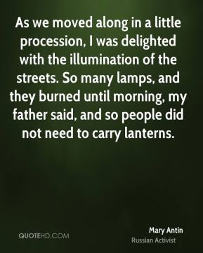 Mary Antin - As we moved along in a little procession, I was delighted with the illumination of the streets. So many lamps, and they burned until morning, my father said, and so people did not need to carry lanterns.