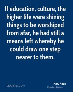 If education, culture, the higher life were shining things to be worshiped from afar, he had still a means left whereby he could draw one step nearer to them.