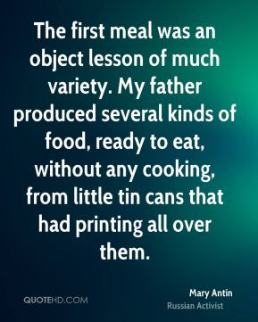 Mary Antin - The first meal was an object lesson of much variety. My father produced several kinds of food, ready to eat, without any cooking, from little tin cans that had printing all over them.