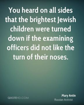 You heard on all sides that the brightest Jewish children were turned down if the examining officers did not like the turn of their noses.