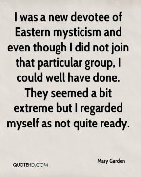 Mary Garden - I was a new devotee of Eastern mysticism and even though I did not join that particular group, I could well have done. They seemed a bit extreme but I regarded myself as not quite ready.
