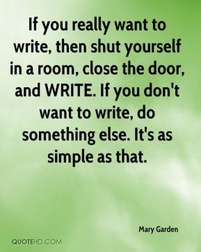 If you really want to write, then shut yourself in a room, close the door, and WRITE. If you don't want to write, do something else. It's as simple as that.