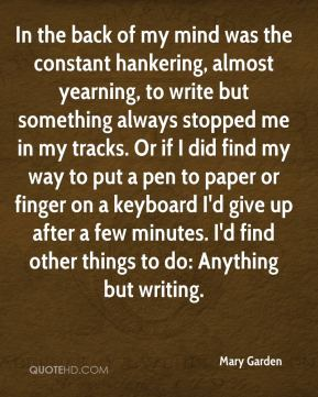Mary Garden - In the back of my mind was the constant hankering, almost yearning, to write but something always stopped me in my tracks. Or if I did find my way to put a pen to paper or finger on a keyboard I'd give up after a few minutes. I'd find other things to do: Anything but writing.