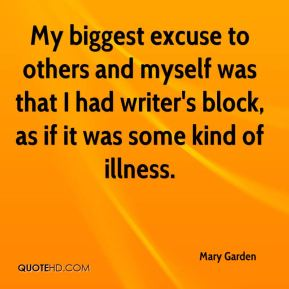 Mary Garden - My biggest excuse to others and myself was that I had writer's block, as if it was some kind of illness.