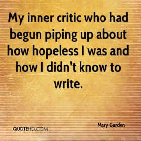 My inner critic who had begun piping up about how hopeless I was and how I didn't know to write.