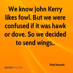 Matt Bennett  - We know John Kerry likes fowl. But we were confused if it was hawk or dove. So we decided to send wings.