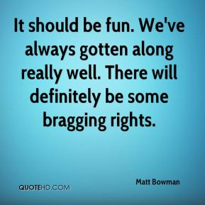 Matt Bowman  - It should be fun. We've always gotten along really well. There will definitely be some bragging rights.