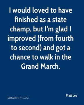 Matt Lee  - I would loved to have finished as a state champ, but I'm glad I improved (from fourth to second) and got a chance to walk in the Grand March.