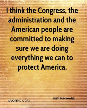 Matt Mackowiak  - I think the Congress, the administration and the American people are committed to making sure we are doing everything we can to protect America.