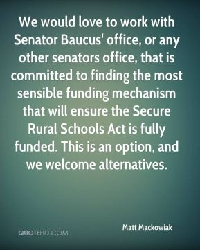 Matt Mackowiak  - We would love to work with Senator Baucus' office, or any other senators office, that is committed to finding the most sensible funding mechanism that will ensure the Secure Rural Schools Act is fully funded. This is an option, and we welcome alternatives.