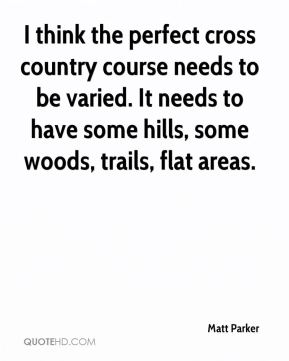 Matt Parker  - I think the perfect cross country course needs to be varied. It needs to have some hills, some woods, trails, flat areas.