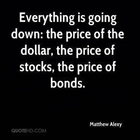 Everything is going down: the price of the dollar, the price of stocks, the price of bonds.