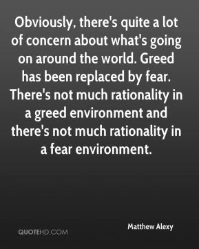 Obviously, there's quite a lot of concern about what's going on around the world. Greed has been replaced by fear. There's not much rationality in a greed environment and there's not much rationality in a fear environment.