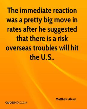 Matthew Alexy  - The immediate reaction was a pretty big move in rates after he suggested that there is a risk overseas troubles will hit the U.S..