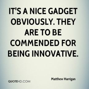 Matthew Harrigan  - It's a nice gadget obviously. They are to be commended for being innovative.