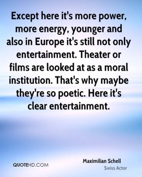 Maximilian Schell - Except here it's more power, more energy, younger and also in Europe it's still not only entertainment. Theater or films are looked at as a moral institution. That's why maybe they're so poetic. Here it's clear entertainment.