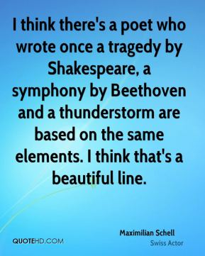 Maximilian Schell - I think there's a poet who wrote once a tragedy by Shakespeare, a symphony by Beethoven and a thunderstorm are based on the same elements. I think that's a beautiful line.