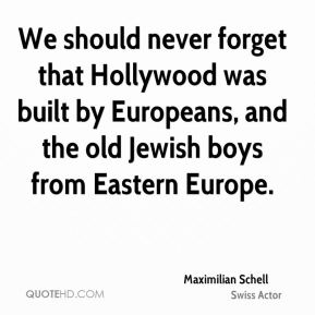 Maximilian Schell - We should never forget that Hollywood was built by Europeans, and the old Jewish boys from Eastern Europe.