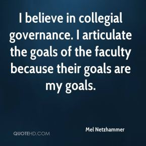 Mel Netzhammer  - I believe in collegial governance. I articulate the goals of the faculty because their goals are my goals.