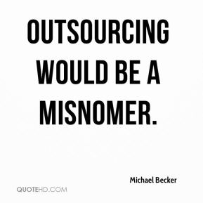 Outsourcing would be a misnomer.