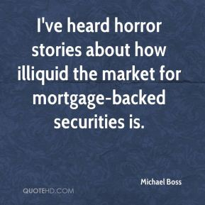Michael Boss  - I've heard horror stories about how illiquid the market for mortgage-backed securities is.