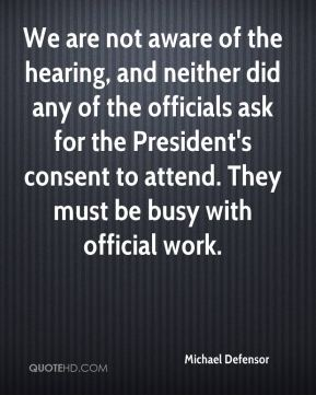Michael Defensor  - We are not aware of the hearing, and neither did any of the officials ask for the President's consent to attend. They must be busy with official work.