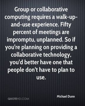 Michael Dunn  - Group or collaborative computing requires a walk-up-and-use experience. Fifty percent of meetings are impromptu, unplanned. So if you're planning on providing a collaborative technology, you'd better have one that people don't have to plan to use.
