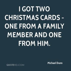 Michael Dunn  - I got two Christmas cards - one from a family member and one from him.