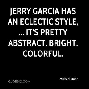Michael Dunn  - Jerry Garcia has an eclectic style, ... It's pretty abstract. Bright. Colorful.