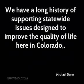 Michael Dunn  - We have a long history of supporting statewide issues designed to improve the quality of life here in Colorado.