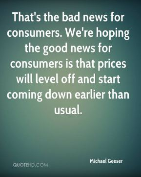 That's the bad news for consumers. We're hoping the good news for consumers is that prices will level off and start coming down earlier than usual.