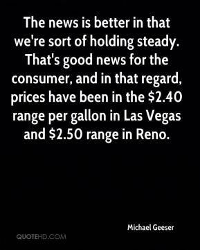 The news is better in that we're sort of holding steady. That's good news for the consumer, and in that regard, prices have been in the $2.40 range per gallon in Las Vegas and $2.50 range in Reno.