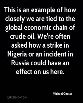 This is an example of how closely we are tied to the global economic chain of crude oil. We're often asked how a strike in Nigeria or an incident in Russia could have an effect on us here.