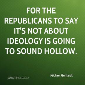 Michael Gerhardt  - For the Republicans to say it's not about ideology is going to sound hollow.