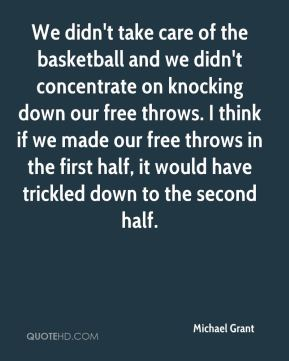 Michael Grant  - We didn't take care of the basketball and we didn't concentrate on knocking down our free throws. I think if we made our free throws in the first half, it would have trickled down to the second half.
