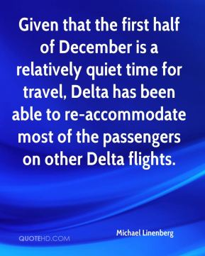 Michael Linenberg  - Given that the first half of December is a relatively quiet time for travel, Delta has been able to re-accommodate most of the passengers on other Delta flights.